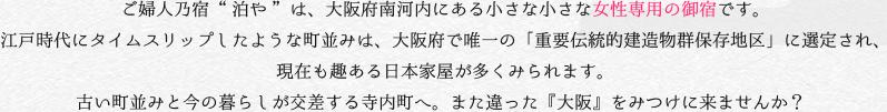 """ご婦人乃宿 """"泊や"""" は、大阪府南河内にある小さな小さな女性専用の御宿です。 江戸時代にタイムスリップしたような町並みは、大阪府で唯一の「重要伝統的建造物群保存地区」に選定され、 現在も趣ある日本家屋が多くみられます。 古い町並みと今の暮らしが交差する寺内町へ。また違った『大阪』をみつけに来ませんか?"""